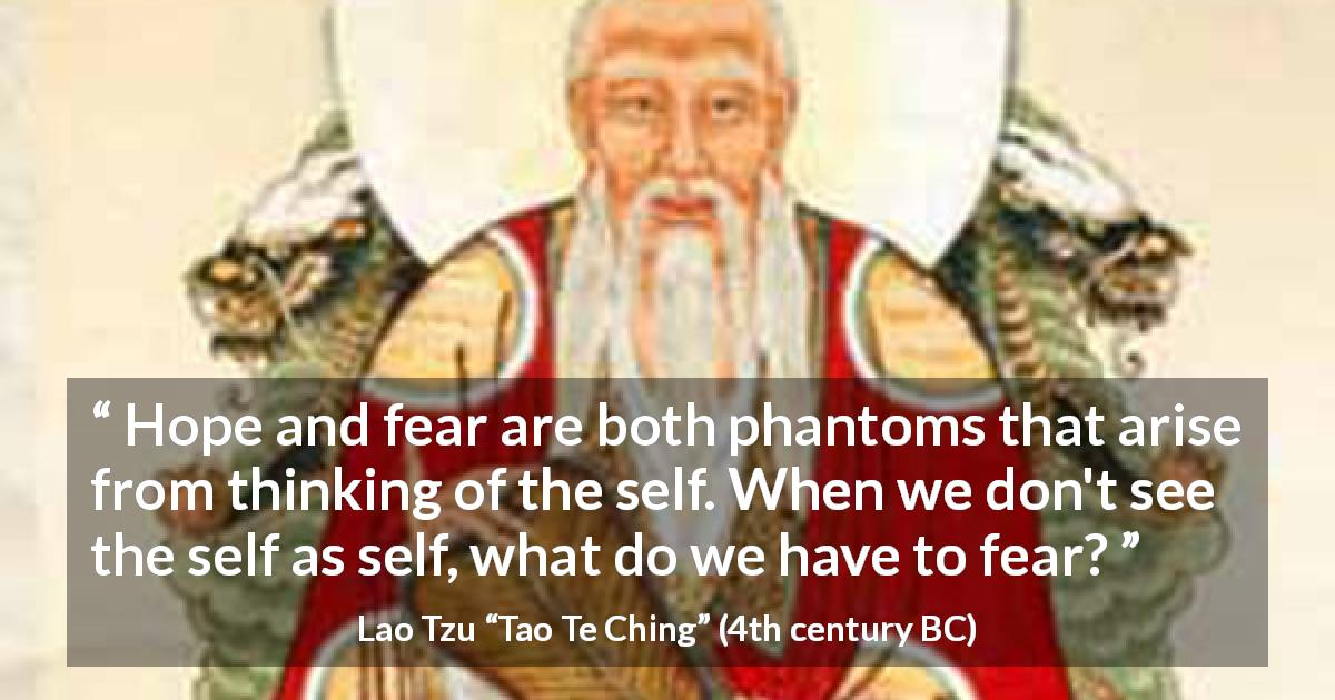 "Lao Tzu about fear (""Tao Te Ching"", 4th century BC) - Hope and fear are both phantoms that arise from thinking of the self. When we don't see the self as self, what do we have to fear?"