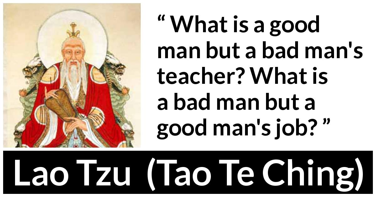 Lao Tzu quote about good from Tao Te Ching (4th century BC) - What is a good man but a bad man's teacher? What is a bad man but a good man's job?