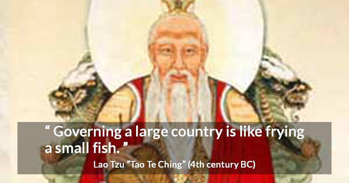 "Lao Tzu about governing (""Tao Te Ching"", 4th century BC) - Governing a large country is like frying a small fish."