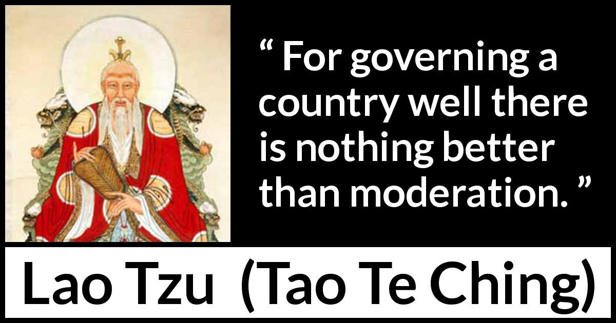 "Lao Tzu about government (""Tao Te Ching"", 4th century BC) - For governing a country well there is nothing better than moderation."