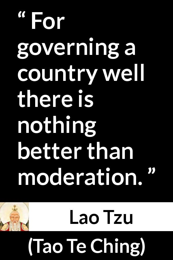 Lao Tzu - Tao Te Ching - For governing a country well there is nothing better than moderation.