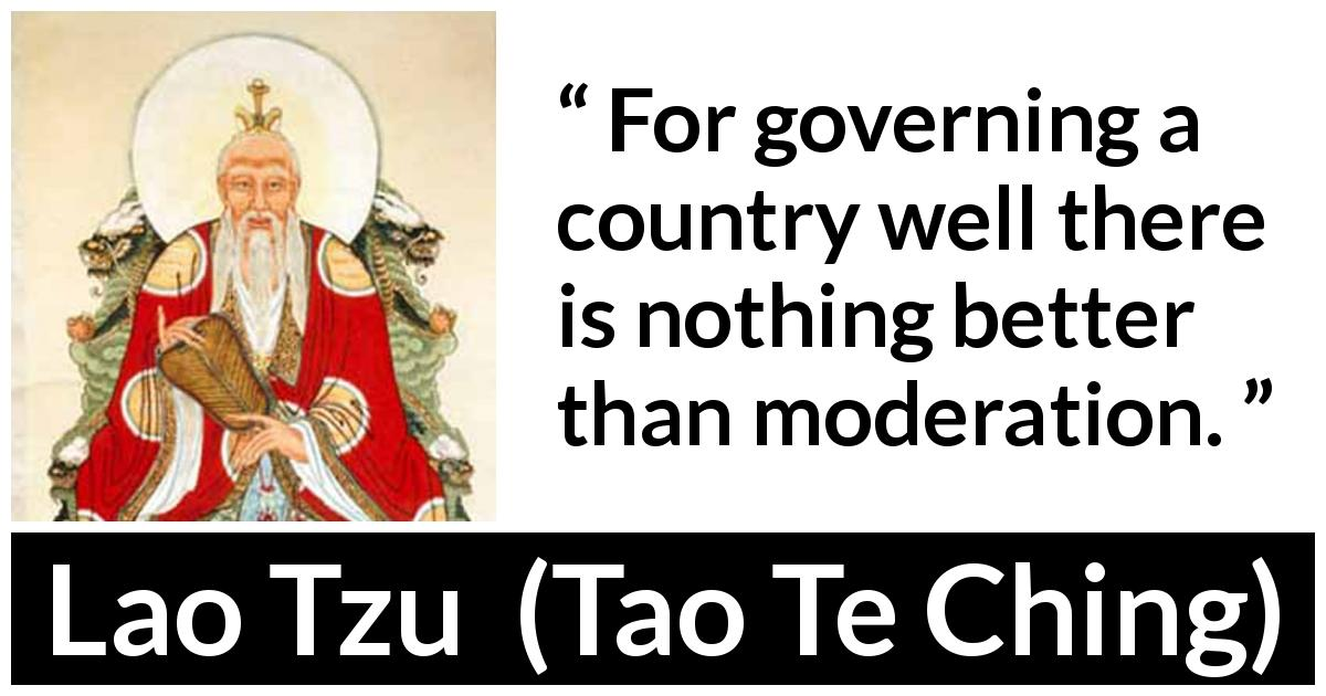 Lao Tzu quote about government from Tao Te Ching (4th century BC) - For governing a country well there is nothing better than moderation.