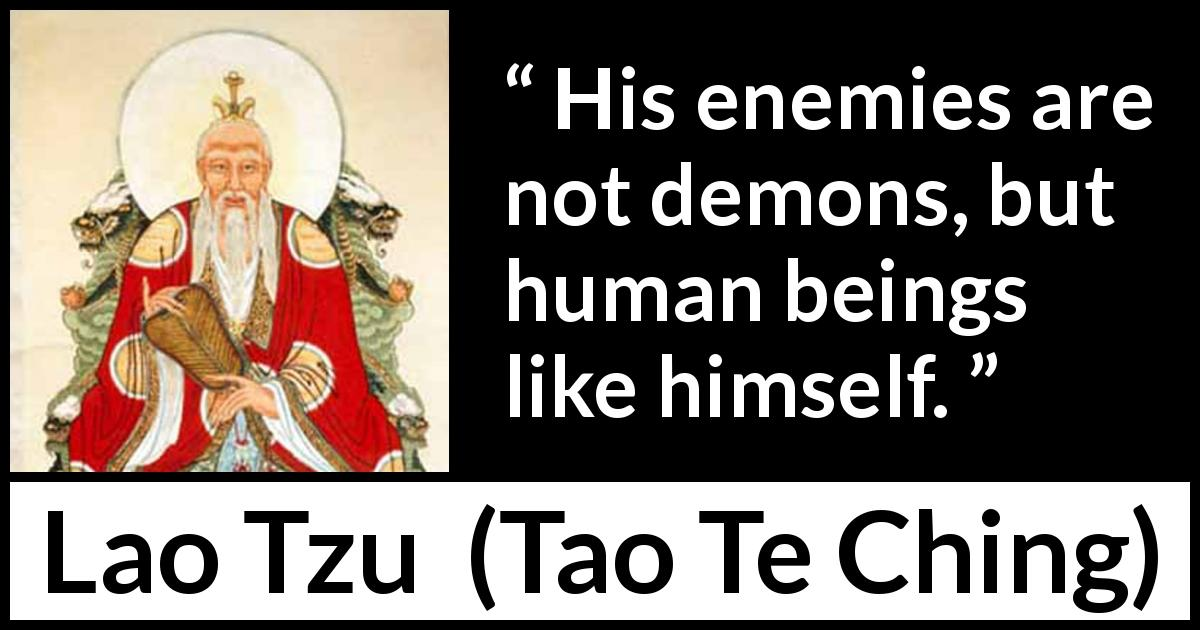 "Lao Tzu about humanity (""Tao Te Ching"", 4th century BC) - His enemies are not demons, but human beings like himself."