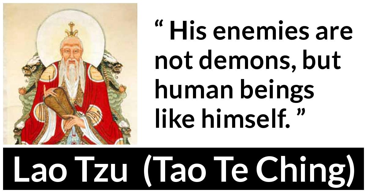 Lao Tzu - Tao Te Ching - His enemies are not demons, but human beings like himself.