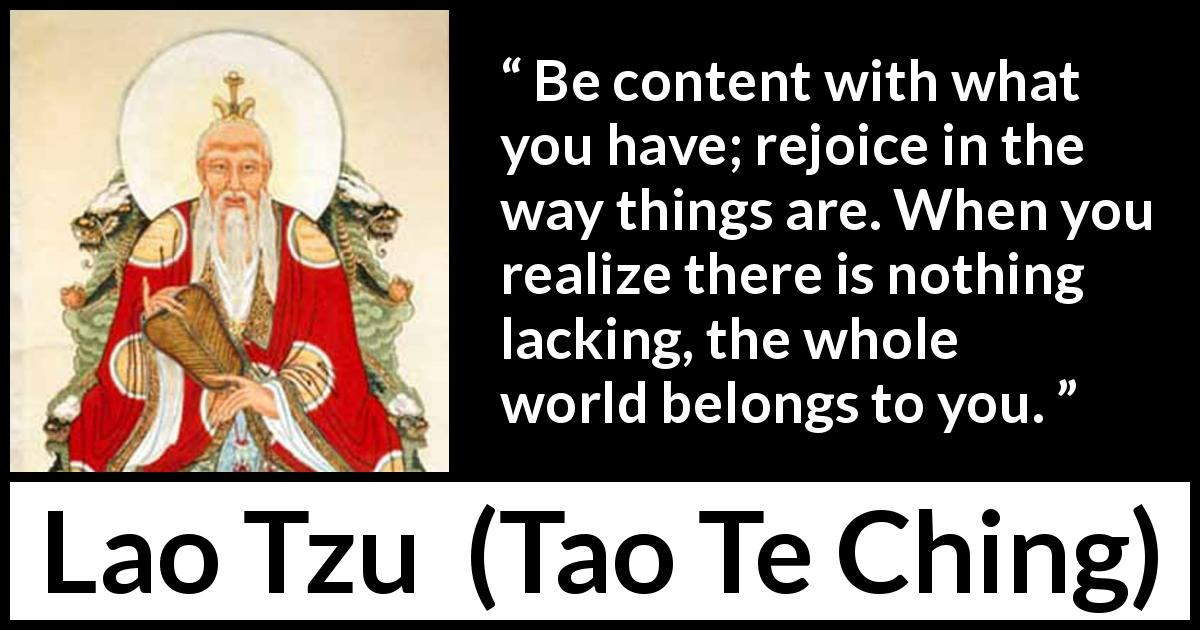 Lao Tzu - Tao Te Ching - Be content with what you have; rejoice in the way things are. When you realize there is nothing lacking, the whole world belongs to you.
