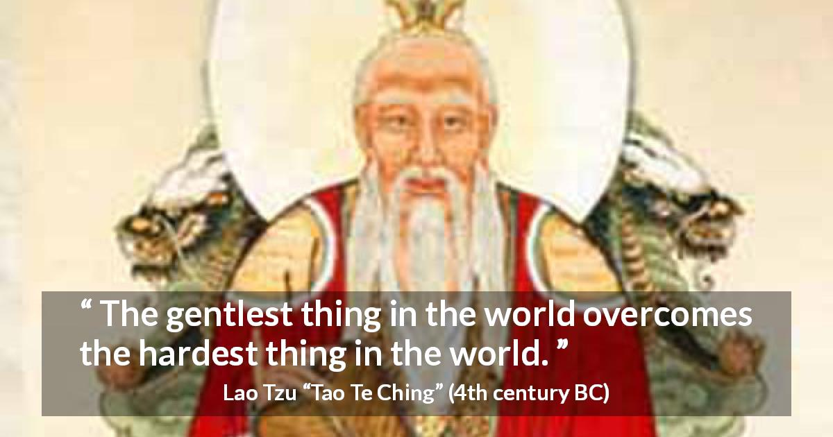 "Lao Tzu about kindness (""Tao Te Ching"", 4th century BC) - The gentlest thing in the world overcomes the hardest thing in the world."