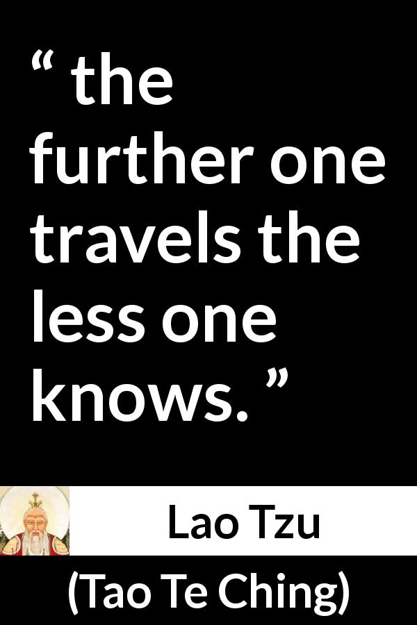 "Lao Tzu about knowledge (""Tao Te Ching"") - the further one travels the less one knows."