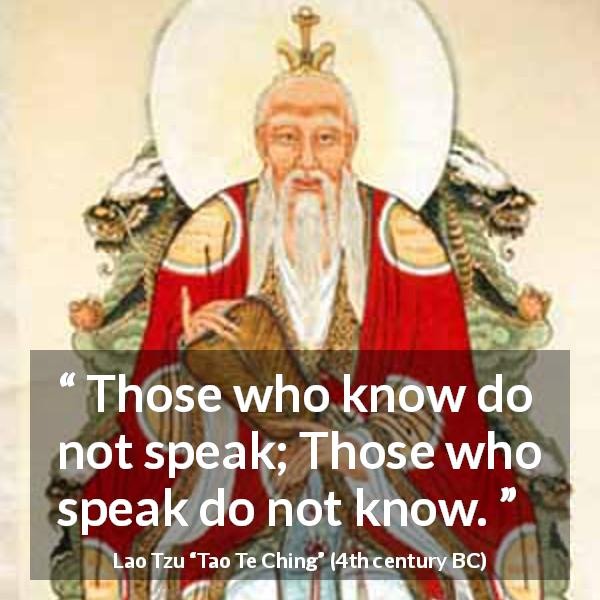 "Lao Tzu about knowledge (""Tao Te Ching"", 4th century BC) - Those who know do not speak; Those who speak do not know."