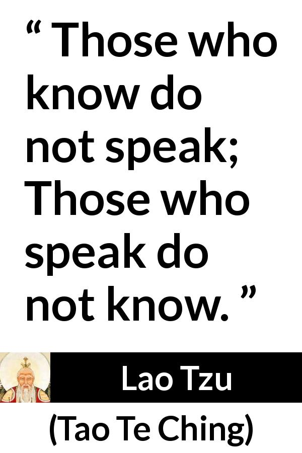 Lao Tzu quote about knowledge from Tao Te Ching (4th century BC) - Those who know do not speak; Those who speak do not know.