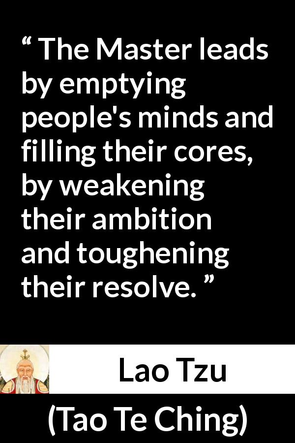 "Lao Tzu about leadership (""Tao Te Ching"", 4th century BC) - The Master leads by emptying people's minds and filling their cores, by weakening their ambition and toughening their resolve."