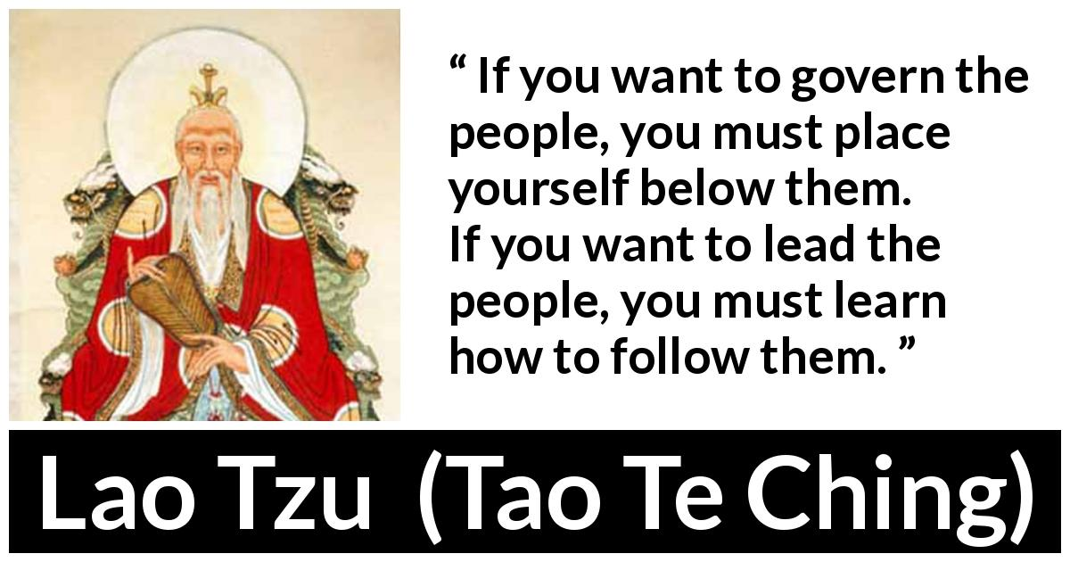 "Lao Tzu about leadership (""Tao Te Ching"", 4th century BC) - If you want to govern the people, you must place yourself below them. If you want to lead the people, you must learn how to follow them."