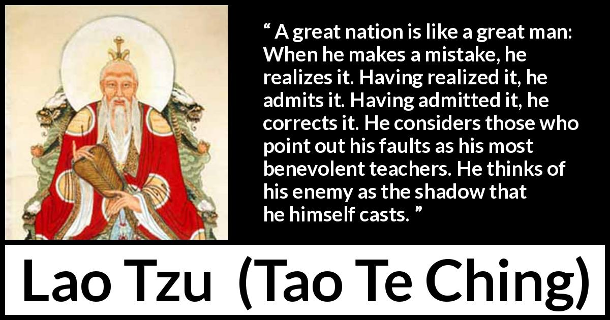 "Lao Tzu about mistake (""Tao Te Ching"", 4th century BC) - A great nation is like a great man: When he makes a mistake, he realizes it. Having realized it, he admits it. Having admitted it, he corrects it. He considers those who point out his faults as his most benevolent teachers. He thinks of his enemy as the shadow that he himself casts."