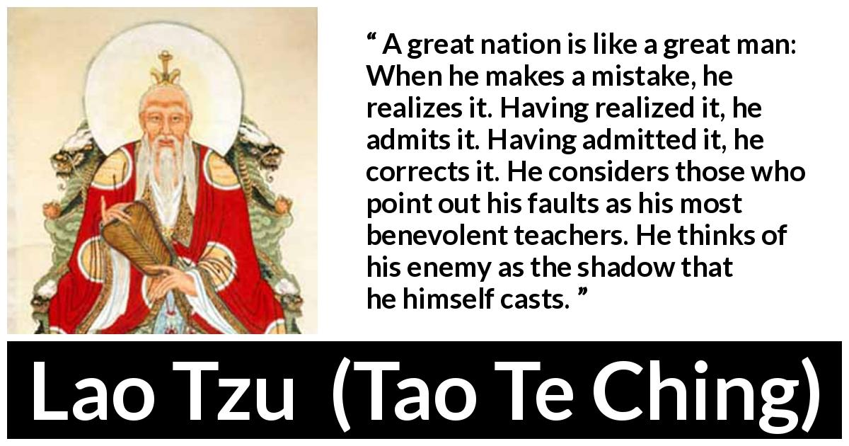 Lao Tzu - Tao Te Ching - A great nation is like a great man: When he makes a mistake, he realizes it. Having realized it, he admits it. Having admitted it, he corrects it. He considers those who point out his faults as his most benevolent teachers. He thinks of his enemy as the shadow that he himself casts.