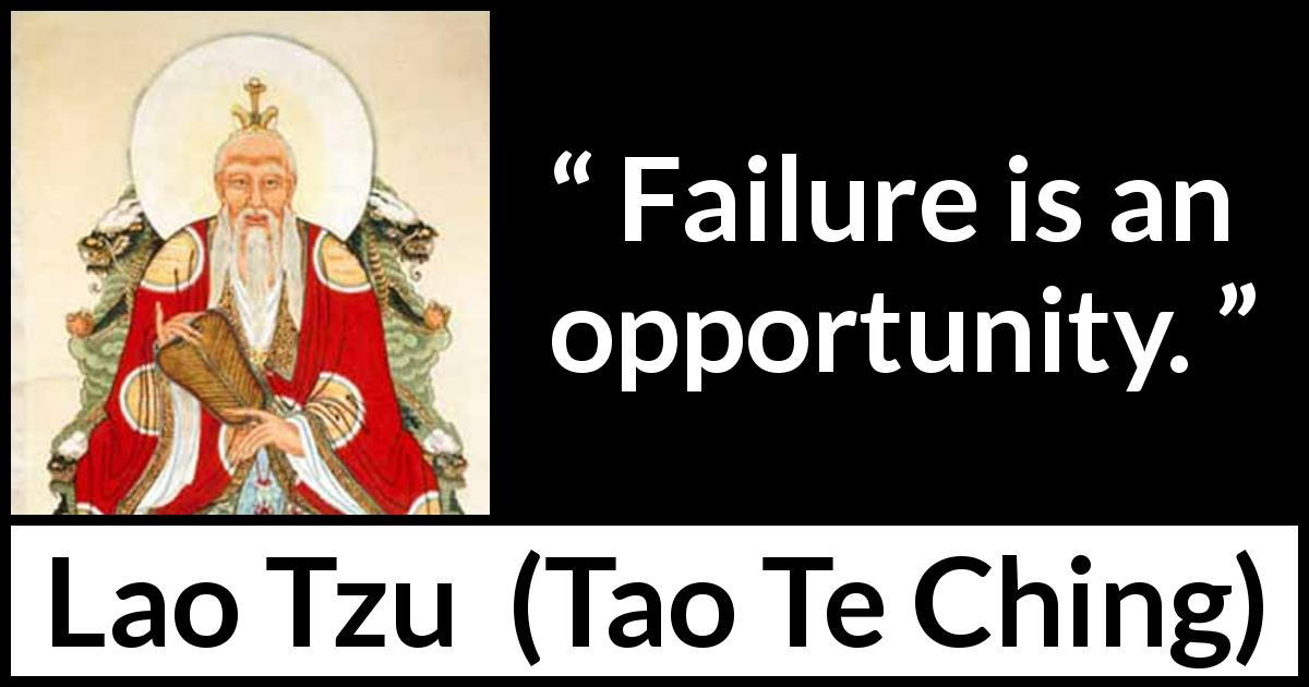"Lao Tzu about opportunity (""Tao Te Ching"", 4th century BC) - Failure is an opportunity."