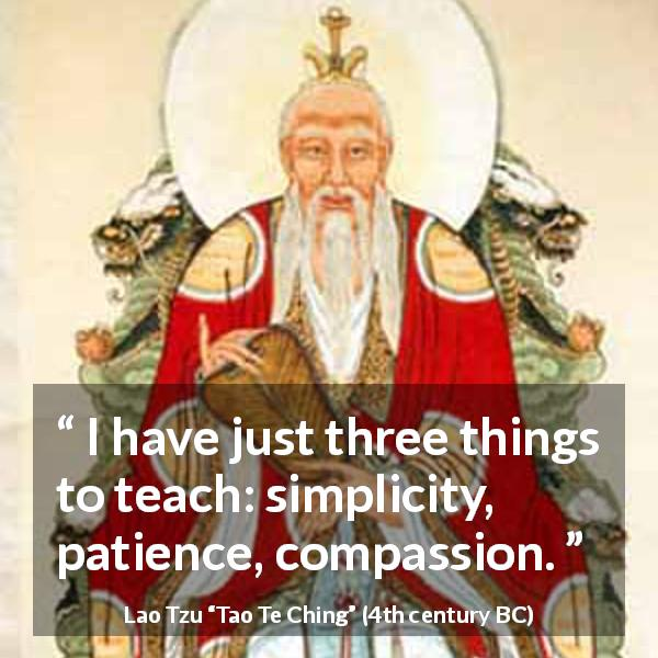 Lao Tzu quote about patience from Tao Te Ching (4th century BC) - I have just three things to teach: simplicity, patience, compassion.