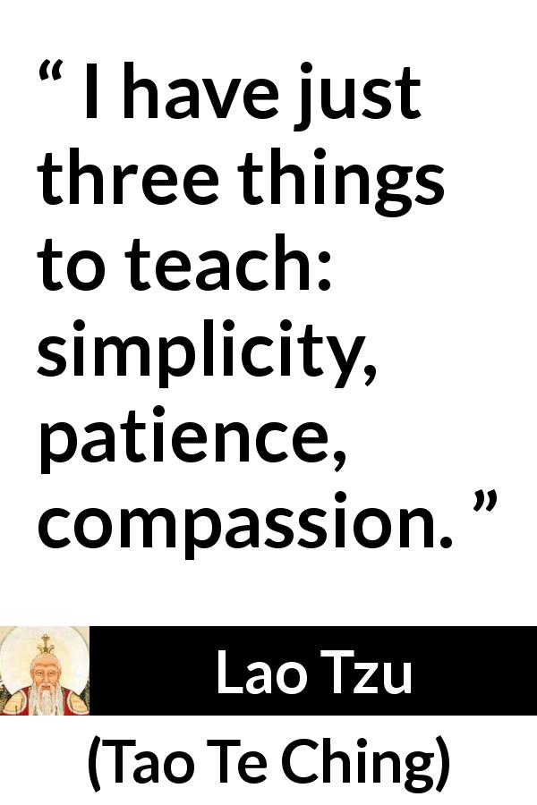Lao Tzu - Tao Te Ching - I have just three things to teach: simplicity, patience, compassion.