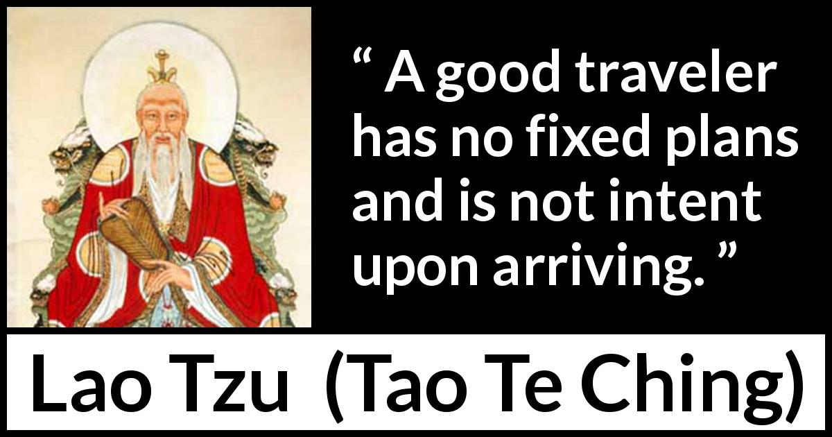 Lao Tzu - Tao Te Ching - A good traveler has no fixed plans and is not intent upon arriving.