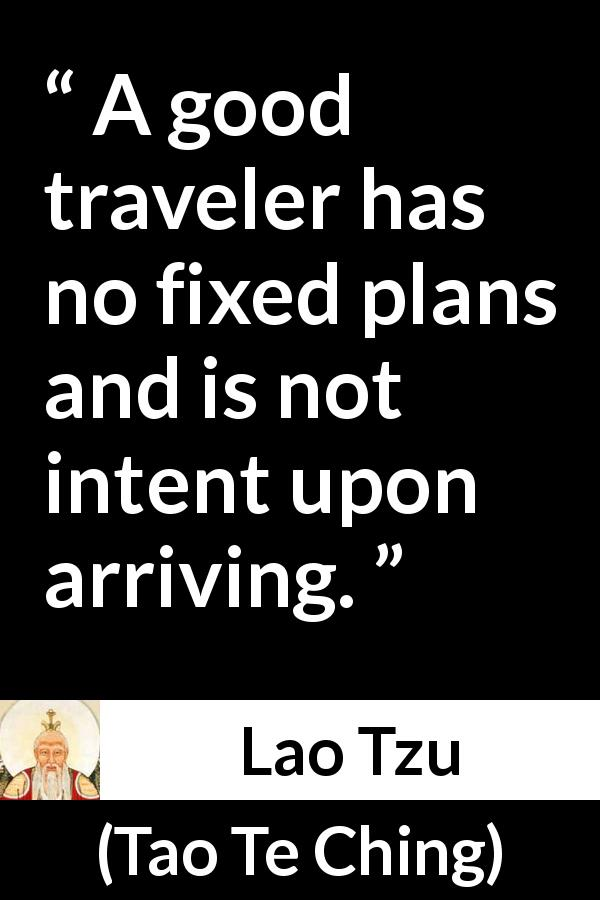 "Lao Tzu about plan (""Tao Te Ching"", 4th century BC) - A good traveler has no fixed plans and is not intent upon arriving."