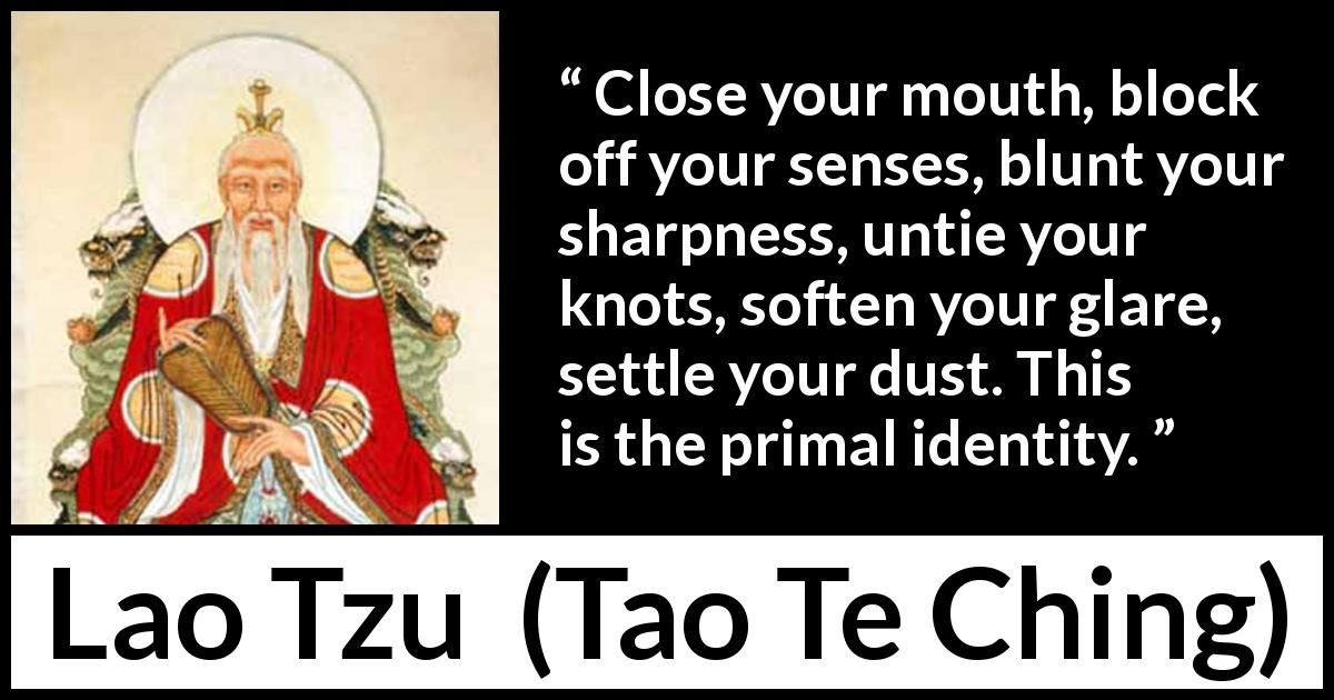 "Lao Tzu about self (""Tao Te Ching"", 4th century BC) - Close your mouth, block off your senses, blunt your sharpness, untie your knots, soften your glare, settle your dust. This is the primal identity."