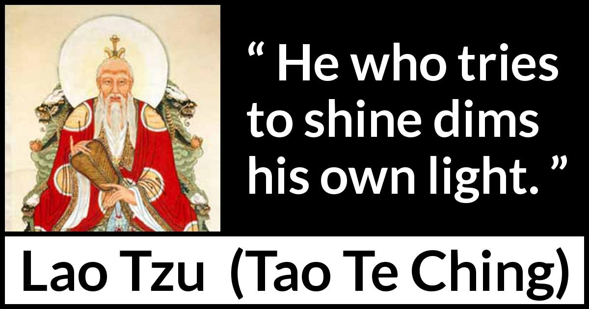 "Lao Tzu about shining (""Tao Te Ching"", 4th century BC) - He who tries to shine dims his own light."