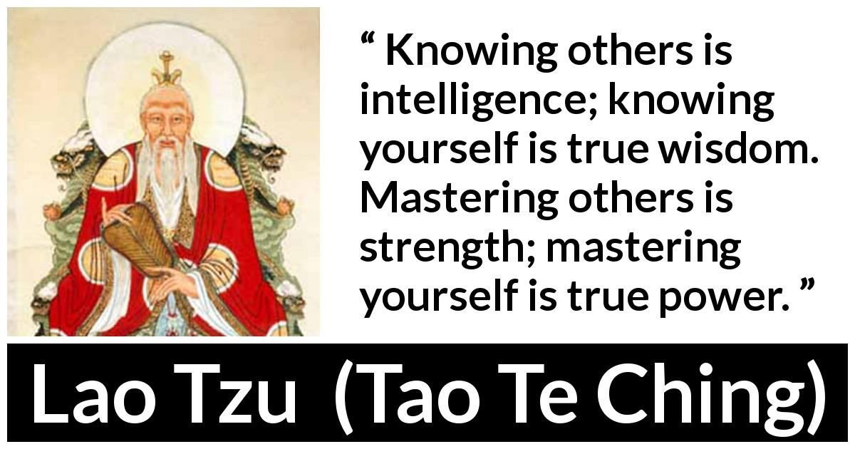 Lao Tzu quote about strength from Tao Te Ching (4th century BC) - Knowing others is intelligence; knowing yourself is true wisdom. Mastering others is strength; mastering yourself is true power.
