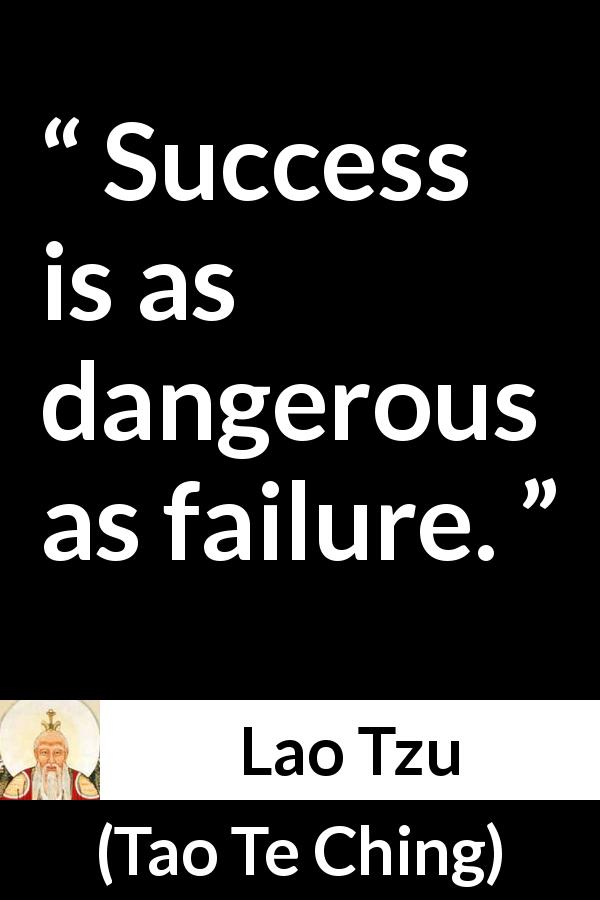 "Lao Tzu about success (""Tao Te Ching"", 4th century BC) - Success is as dangerous as failure."