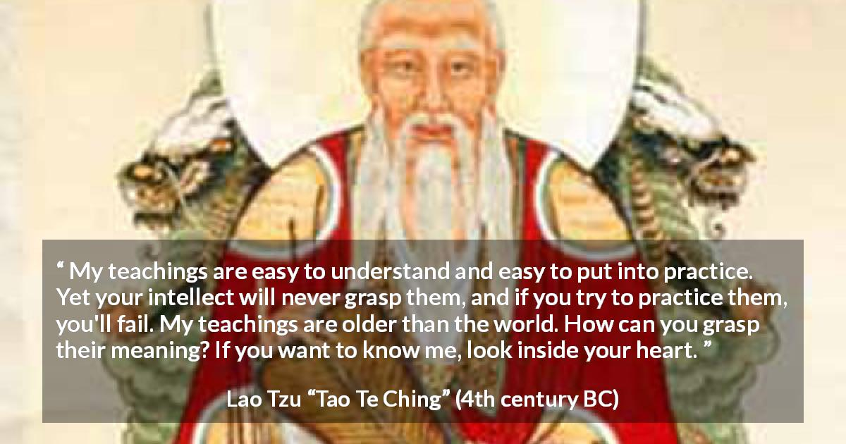 "Lao Tzu about understanding (""Tao Te Ching"", 4th century BC) - My teachings are easy to understand and easy to put into practice. Yet your intellect will never grasp them, and if you try to practice them, you'll fail. My teachings are older than the world. How can you grasp their meaning? If you want to know me, look inside your heart."