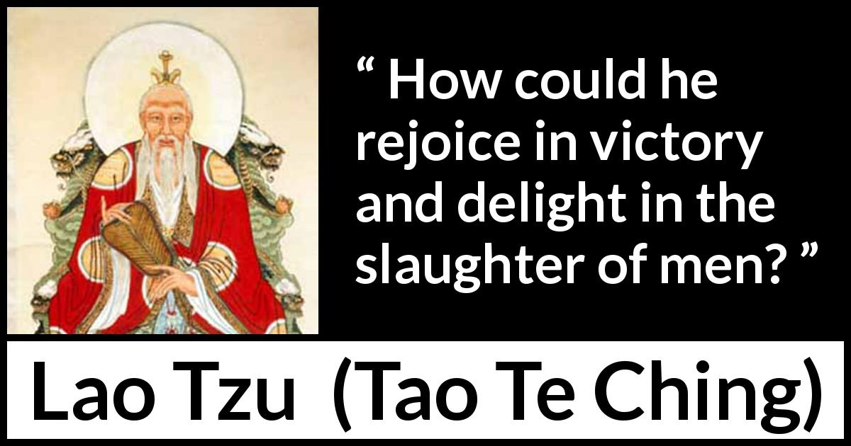 Lao Tzu quote about victory from Tao Te Ching (4th century BC) - How could he rejoice in victory and delight in the slaughter of men?