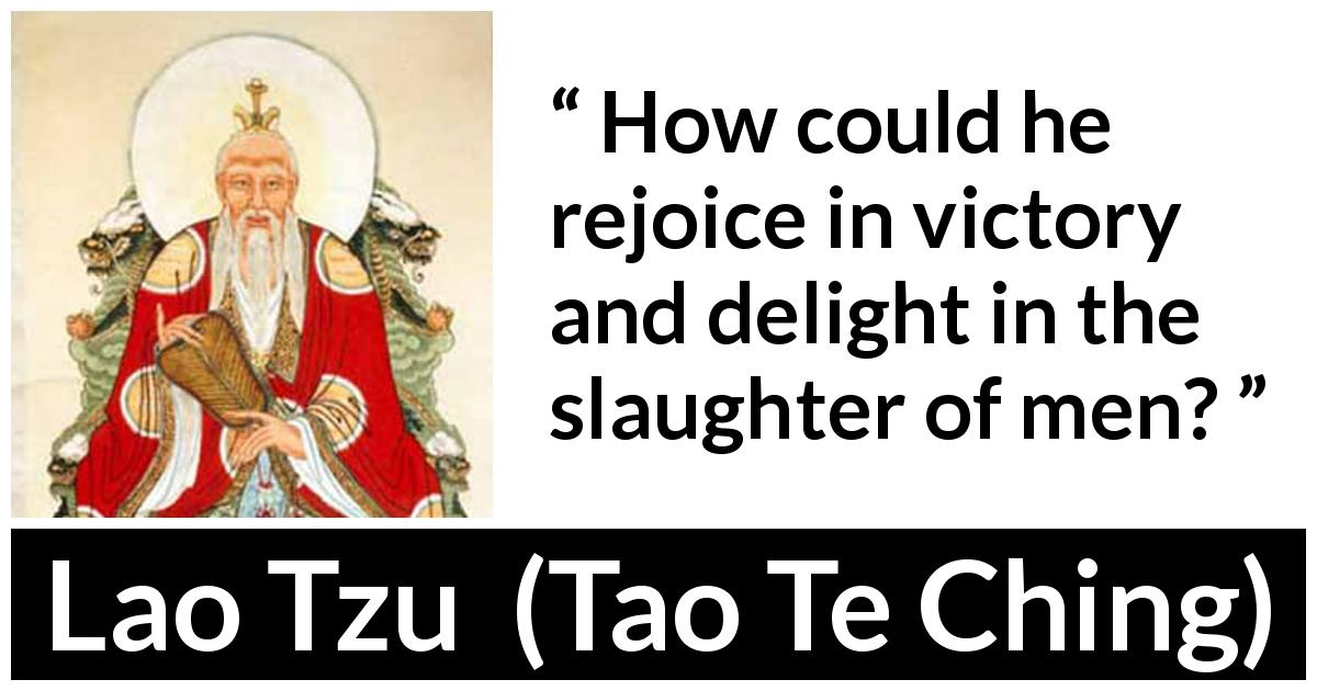 Lao Tzu - Tao Te Ching - How could he rejoice in victory and delight in the slaughter of men?