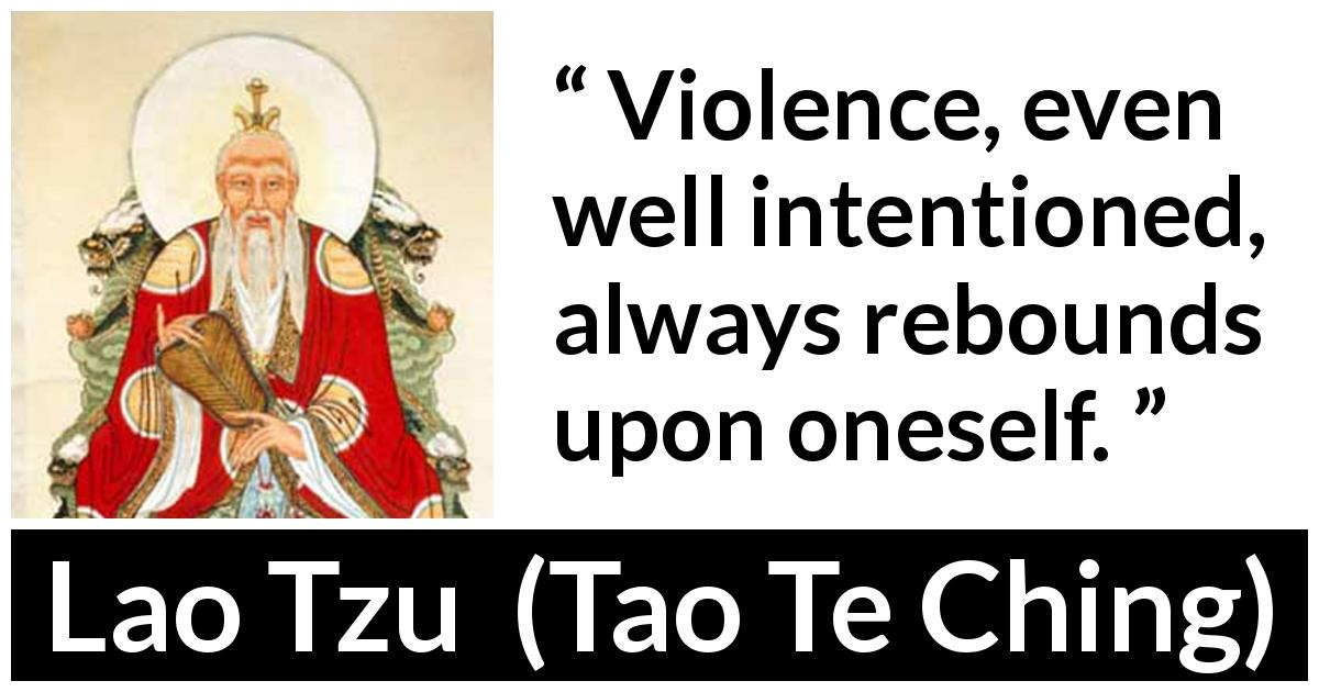 Lao Tzu quote about violence from Tao Te Ching (4th century BC) - Violence, even well intentioned, always rebounds upon oneself.