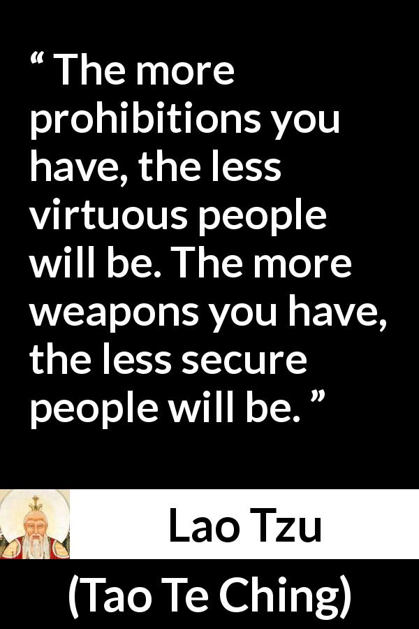 "Lao Tzu about virtue (""Tao Te Ching"", 4th century BC) - The more prohibitions you have, the less virtuous people will be. The more weapons you have, the less secure people will be."
