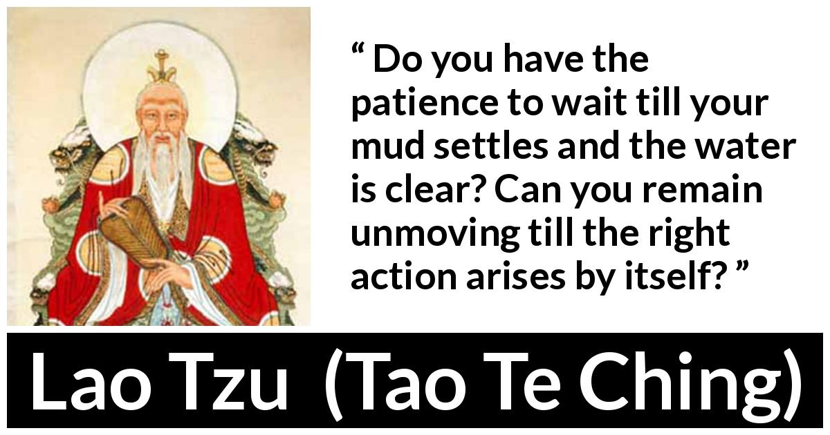 "Lao Tzu about waiting (""Tao Te Ching"", 4th century BC) - Do you have the patience to wait till your mud settles and the water is clear? Can you remain unmoving till the right action arises by itself?"