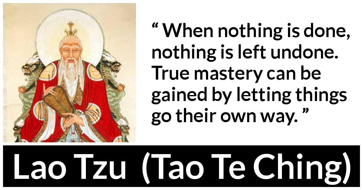 "Lao Tzu about way (""Tao Te Ching"", 4th century BC) - When nothing is done, nothing is left undone. True mastery can be gained by letting things go their own way."