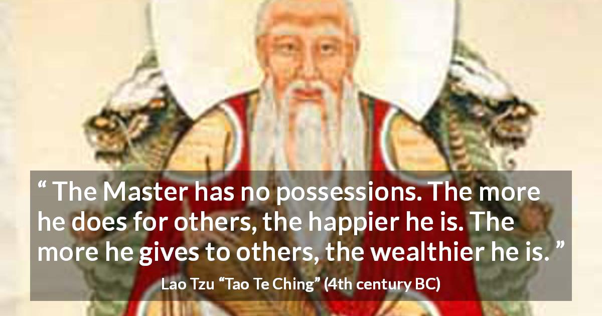 "Lao Tzu about wealth (""Tao Te Ching"", 4th century BC) - The Master has no possessions. The more he does for others, the happier he is. The more he gives to others, the wealthier he is."