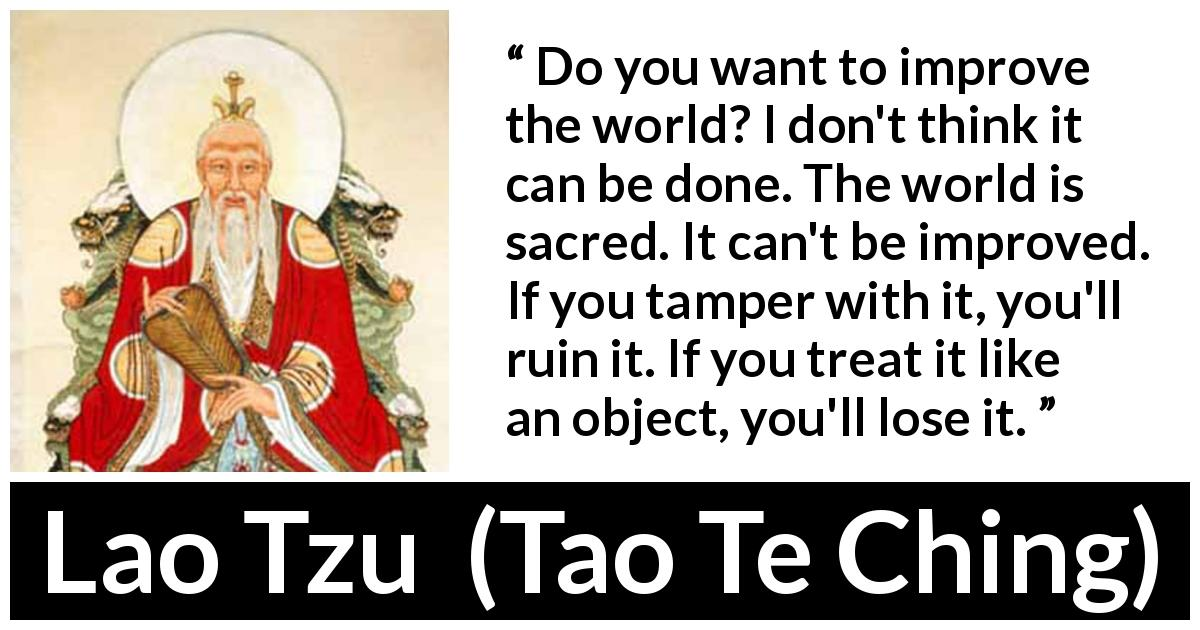 "Lao Tzu about world (""Tao Te Ching"", 4th century BC) - Do you want to improve the world? I don't think it can be done. The world is sacred. It can't be improved. If you tamper with it, you'll ruin it. If you treat it like an object, you'll lose it."