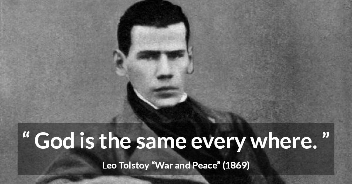 "Leo Tolstoy about God (""War and Peace"", 1869) - God is the same every where."