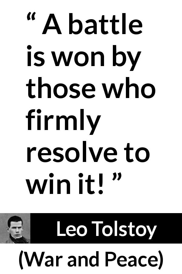 "Leo Tolstoy about battle (""War and Peace"", 1869) - A battle is won by those who firmly resolve to win it!"