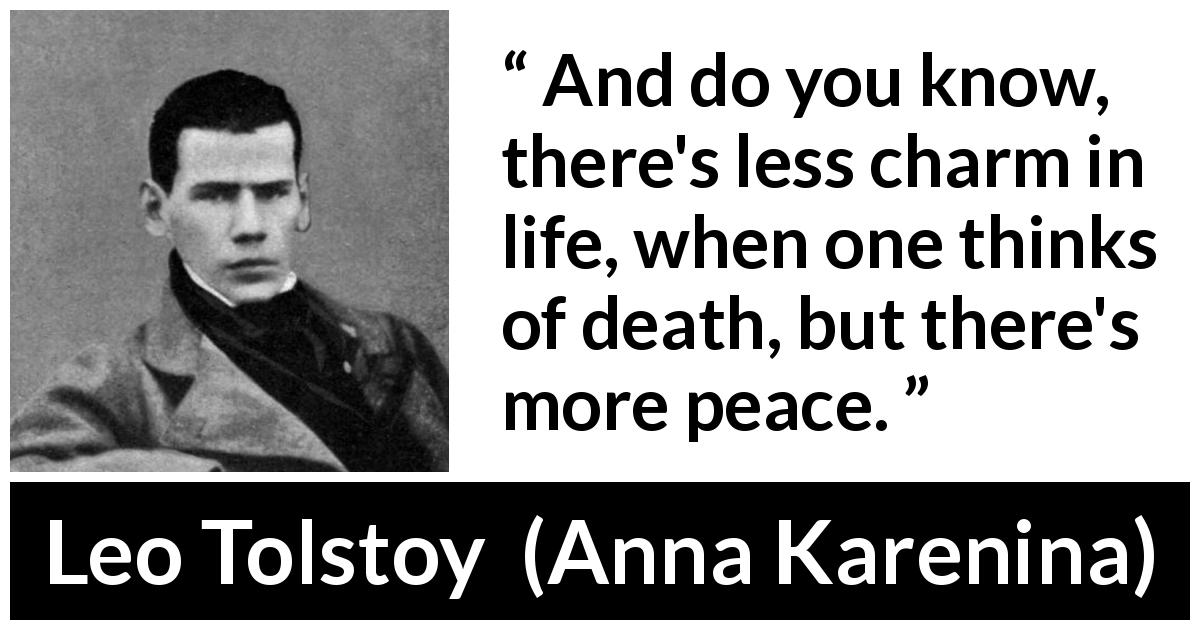 Leo Tolstoy quote about death from Anna Karenina (1877) - And do you know, there's less charm in life, when one thinks of death, but there's more peace.