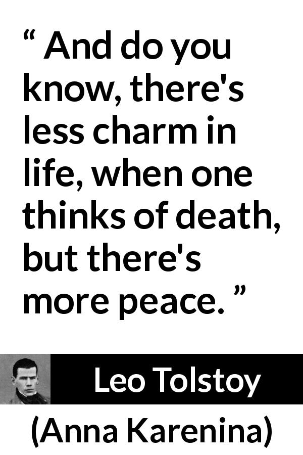 "Leo Tolstoy about death (""Anna Karenina"", 1877) - And do you know, there's less charm in life, when one thinks of death, but there's more peace."