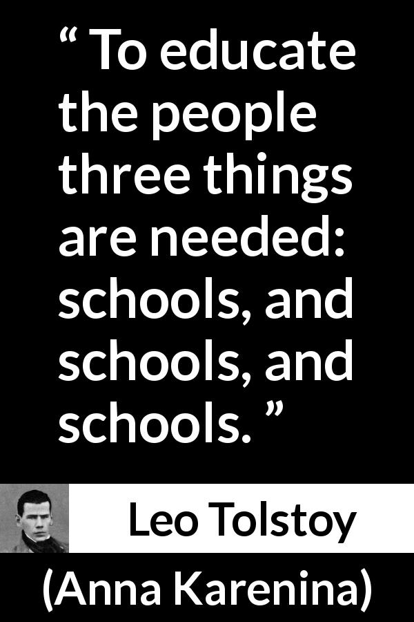 Leo Tolstoy - Anna Karenina - To educate the people three things are needed: schools, and schools, and schools.