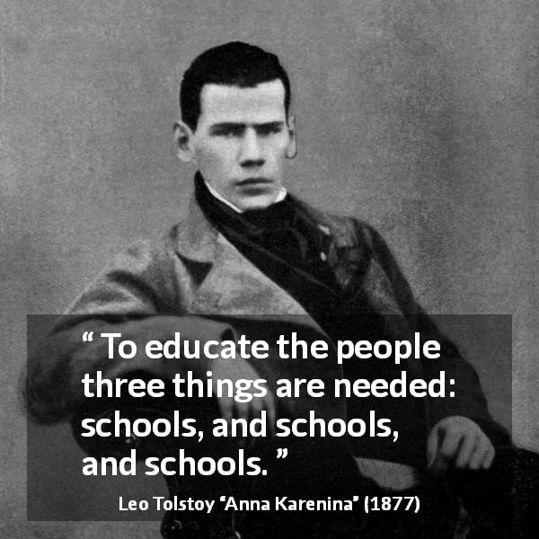 Leo Tolstoy quote about education from Anna Karenina (1877) - To educate the people three things are needed: schools, and schools, and schools.