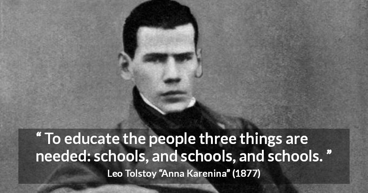"Leo Tolstoy about education (""Anna Karenina"", 1877) - To educate the people three things are needed: schools, and schools, and schools."