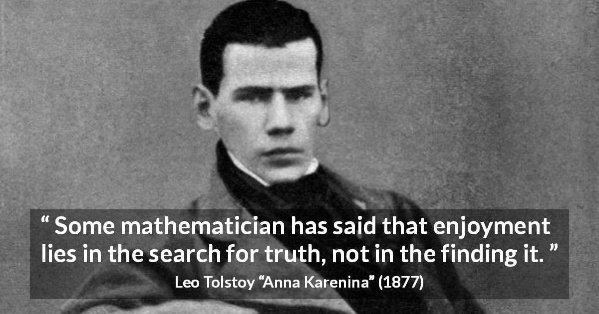 "Leo Tolstoy about enjoyment (""Anna Karenina"", 1877) - Some mathematician has said that enjoyment lies in the search for truth, not in the finding it."