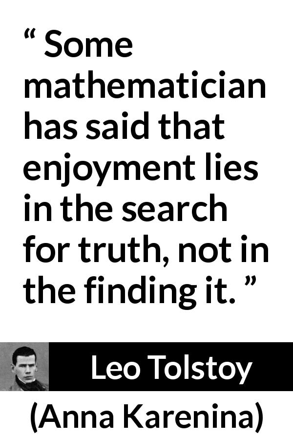 Leo Tolstoy - Anna Karenina - Some mathematician has said that enjoyment lies in the search for truth, not in the finding it.