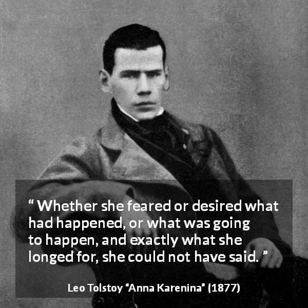 "Leo Tolstoy about fear (""Anna Karenina"", 1877) - Whether she feared or desired what had happened, or what was going to happen, and exactly what she longed for, she could not have said."