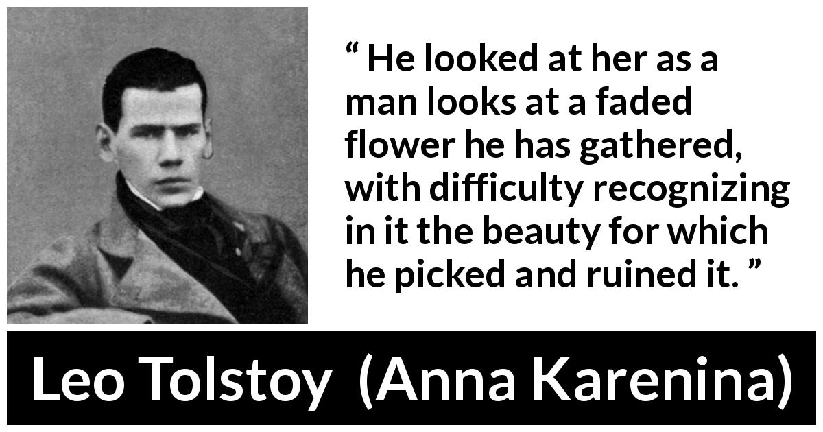 Leo Tolstoy quote about flower from Anna Karenina (1877) - He looked at her as a man looks at a faded flower he has gathered, with difficulty recognizing in it the beauty for which he picked and ruined it.