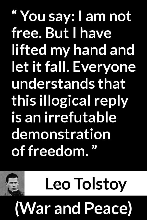 "Leo Tolstoy about freedom (""War and Peace"", 1869) - You say: I am not free. But I have lifted my hand and let it fall. Everyone understands that this illogical reply is an irrefutable demonstration of freedom."