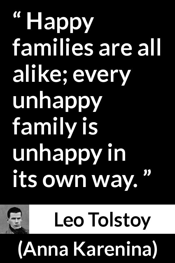 Leo Tolstoy - Anna Karenina - Happy families are all alike; every unhappy family is unhappy in its own way.