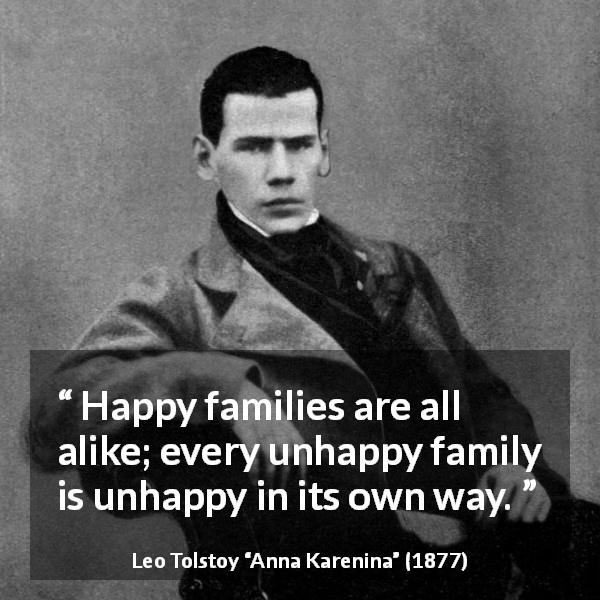 "Leo Tolstoy about happiness (""Anna Karenina"", 1877) - Happy families are all alike; every unhappy family is unhappy in its own way."