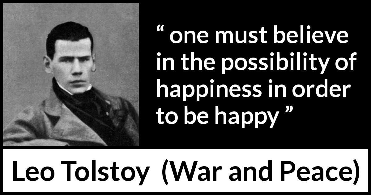 "Leo Tolstoy about happiness (""War and Peace"", 1869) - one must believe in the possibility of happiness in order to be happy"
